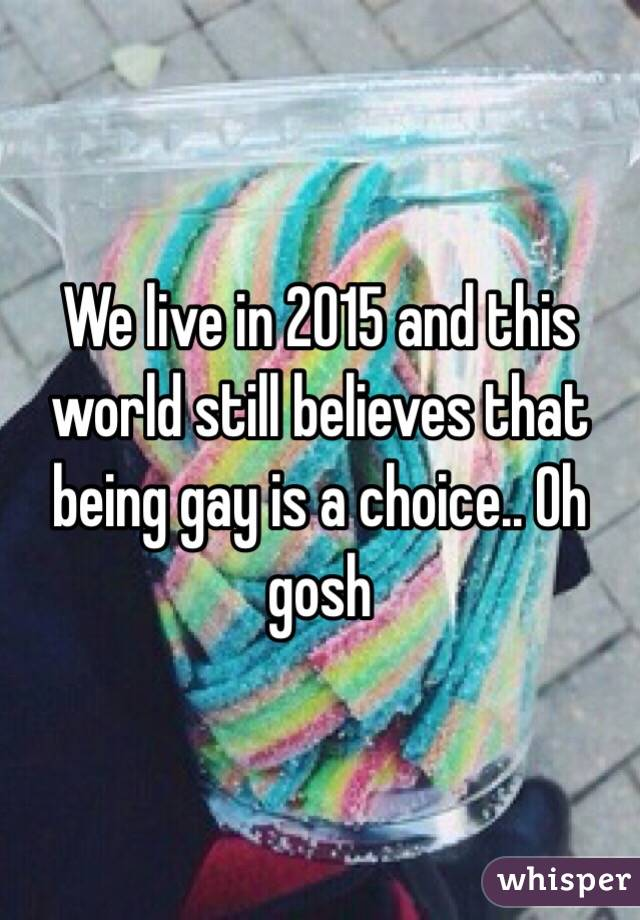 We live in 2015 and this world still believes that being gay is a choice.. Oh gosh