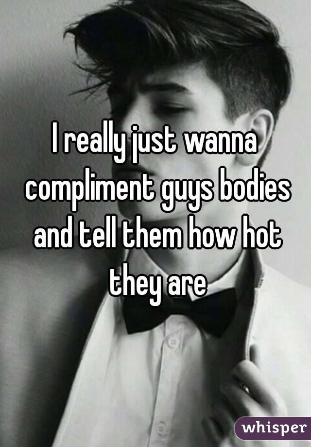I really just wanna compliment guys bodies and tell them how hot they are