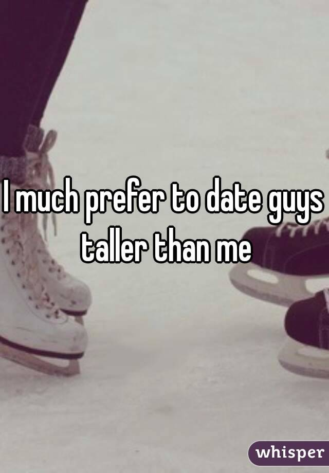 I much prefer to date guys taller than me