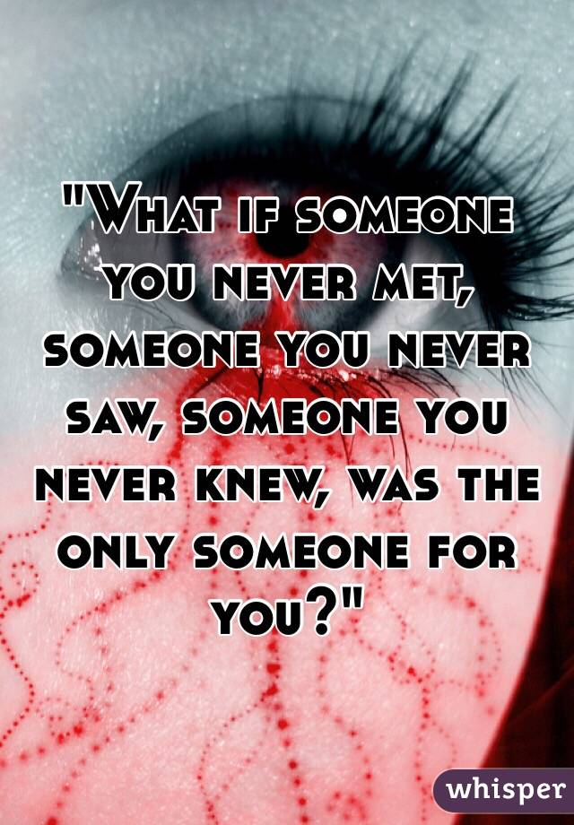 """What if someone you never met, someone you never saw, someone you never knew, was the only someone for you?"""
