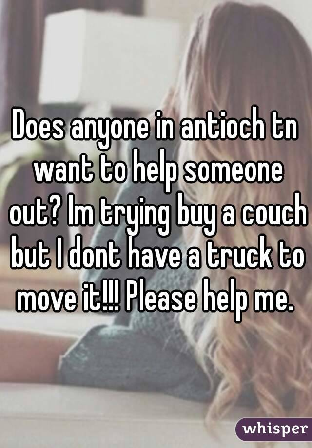 Does anyone in antioch tn want to help someone out? Im trying buy a couch but I dont have a truck to move it!!! Please help me.