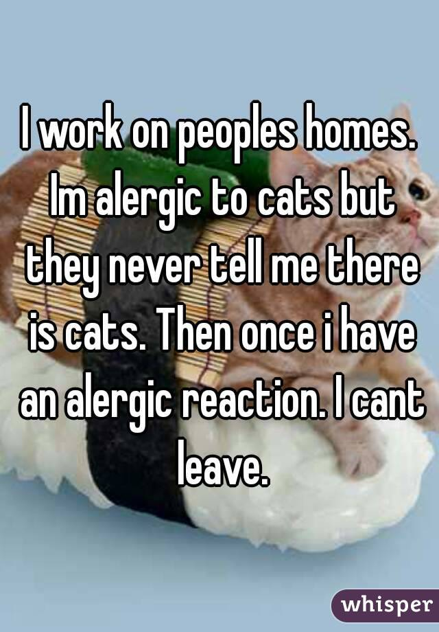 I work on peoples homes. Im alergic to cats but they never tell me there is cats. Then once i have an alergic reaction. I cant leave.
