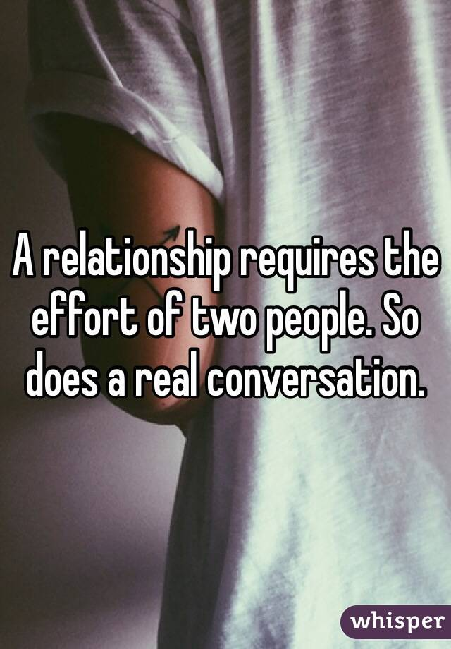 A relationship requires the effort of two people. So does a real conversation.