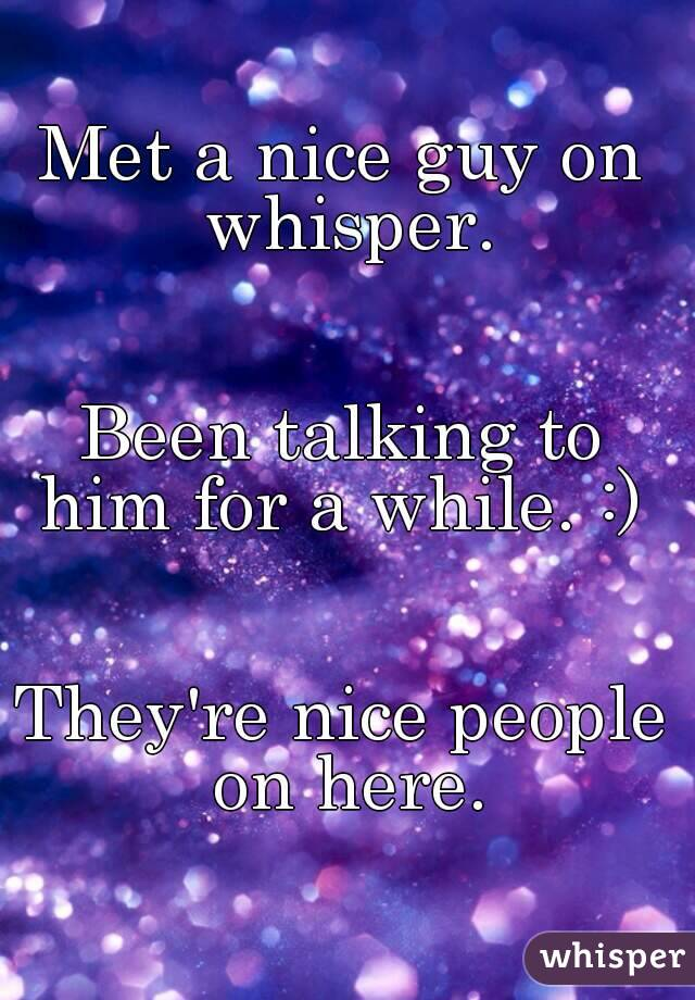 Met a nice guy on whisper.   Been talking to him for a while. :)    They're nice people on here.