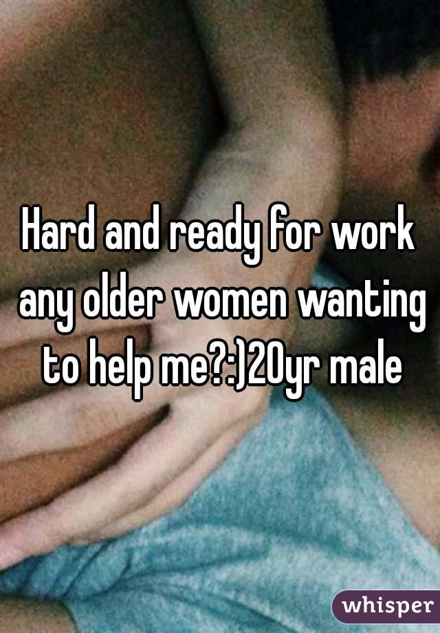 Hard and ready for work any older women wanting to help me?:)20yr male