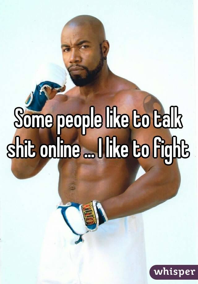 Some people like to talk shit online ... I like to fight