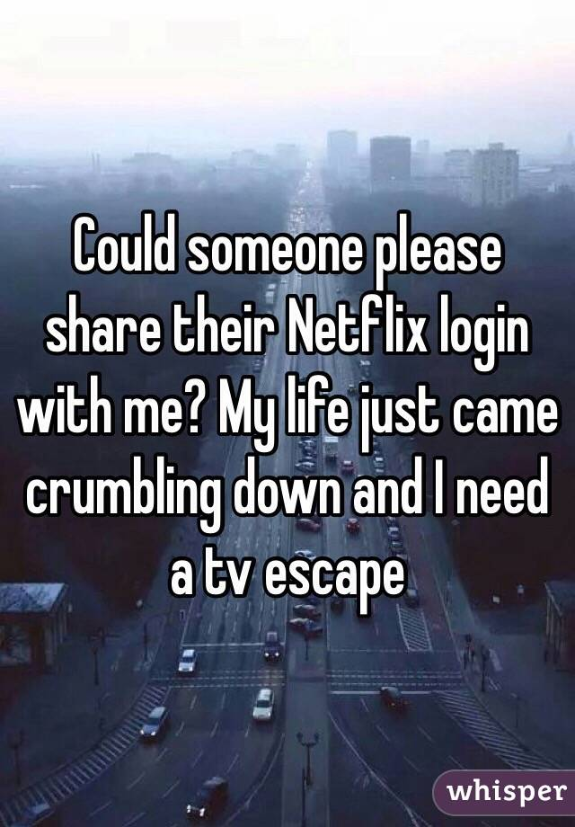 Could someone please share their Netflix login with me? My life just came crumbling down and I need a tv escape