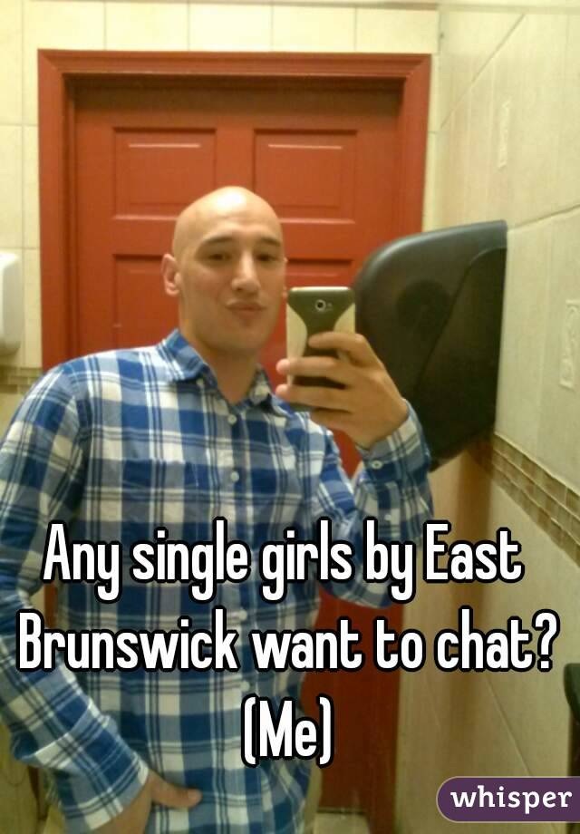 Any single girls by East Brunswick want to chat? (Me)
