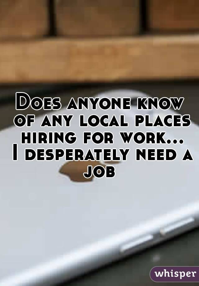 Does anyone know of any local places hiring for work... I desperately need a job
