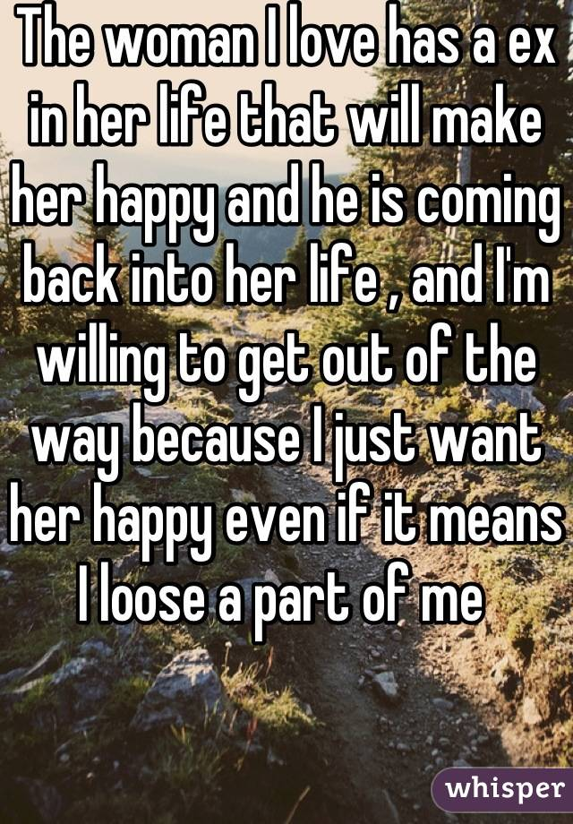 The woman I love has a ex in her life that will make her happy and he is coming back into her life , and I'm willing to get out of the way because I just want her happy even if it means I loose a part of me