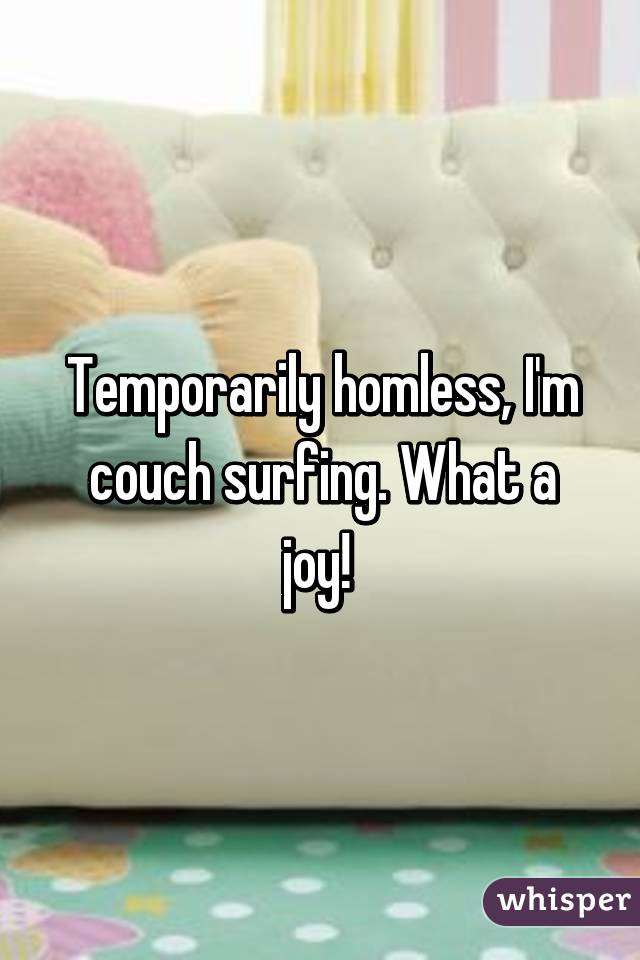 Temporarily homless, I'm couch surfing. What a joy!