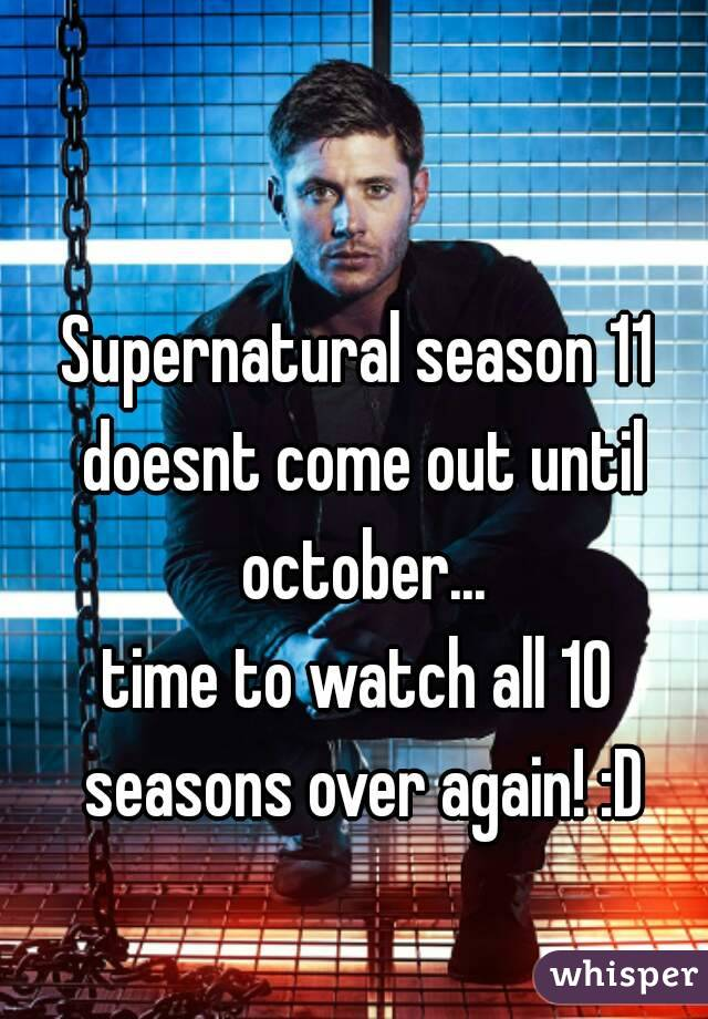 Supernatural season 11 doesnt come out until october... time to watch all 10 seasons over again! :D