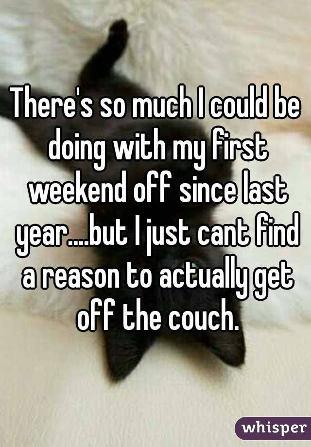 There's so much I could be doing with my first weekend off since last year....but I just cant find a reason to actually get off the couch.