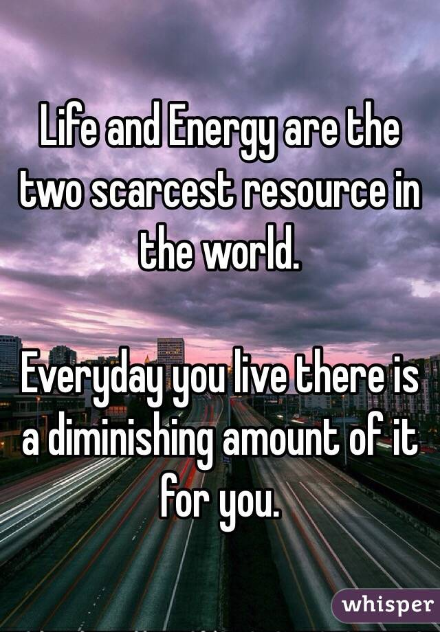 Life and Energy are the two scarcest resource in the world.  Everyday you live there is a diminishing amount of it for you.
