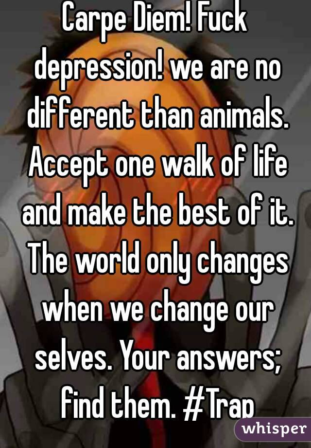 Carpe Diem! Fuck depression! we are no different than animals. Accept one walk of life and make the best of it. The world only changes when we change our selves. Your answers; find them. #Trap