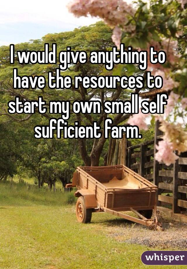 I would give anything to have the resources to start my own small self sufficient farm.