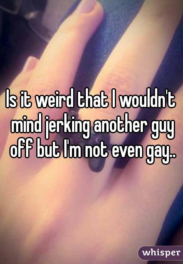 Is it weird that I wouldn't mind jerking another guy off but I'm not even gay..