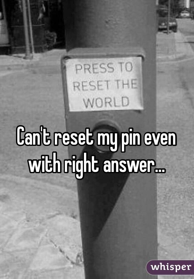 Can't reset my pin even with right answer...