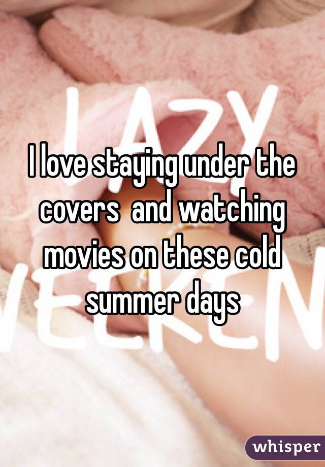 I love staying under the covers  and watching movies on these cold summer days