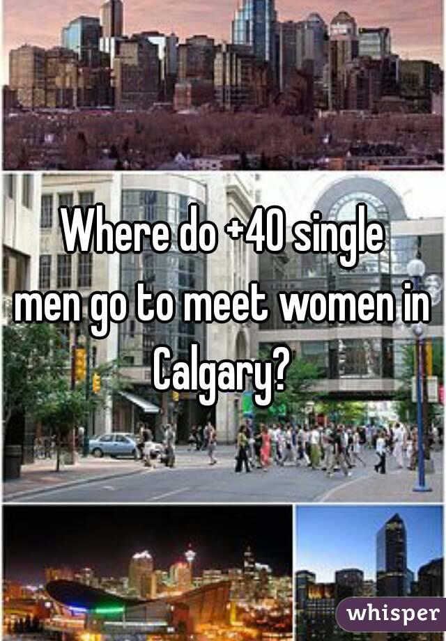 Where do +40 single men go to meet women in Calgary?