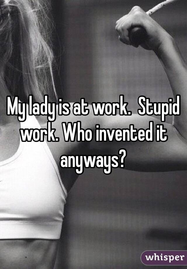 My lady is at work.  Stupid work. Who invented it anyways?