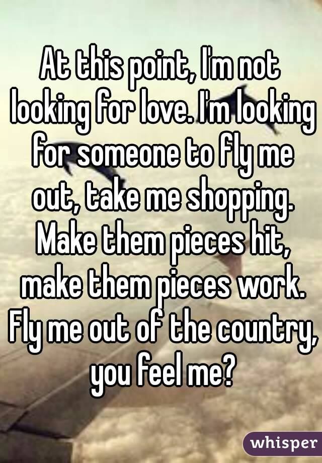 At this point, I'm not looking for love. I'm looking for someone to fly me out, take me shopping. Make them pieces hit, make them pieces work. Fly me out of the country, you feel me?