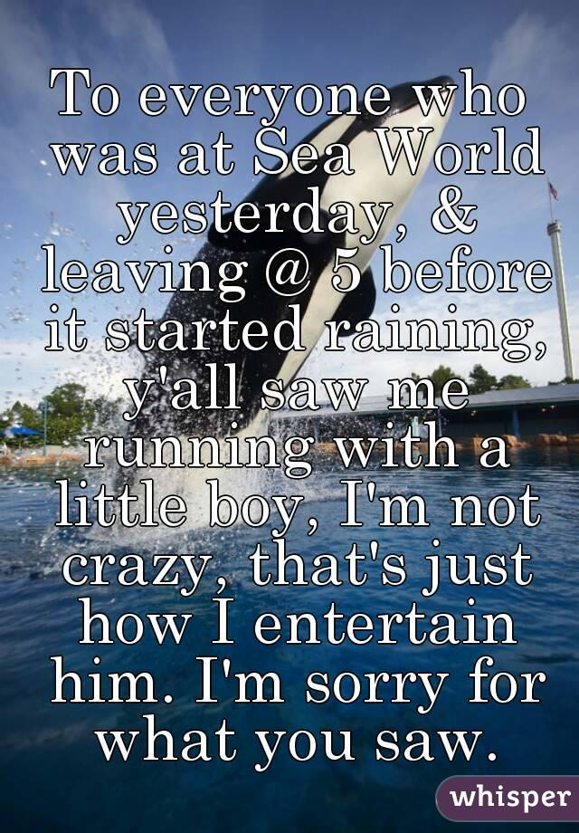 To everyone who was at Sea World yesterday, & leaving @ 5 before it started raining, y'all saw me running with a little boy, I'm not crazy, that's just how I entertain him. I'm sorry for what you saw.