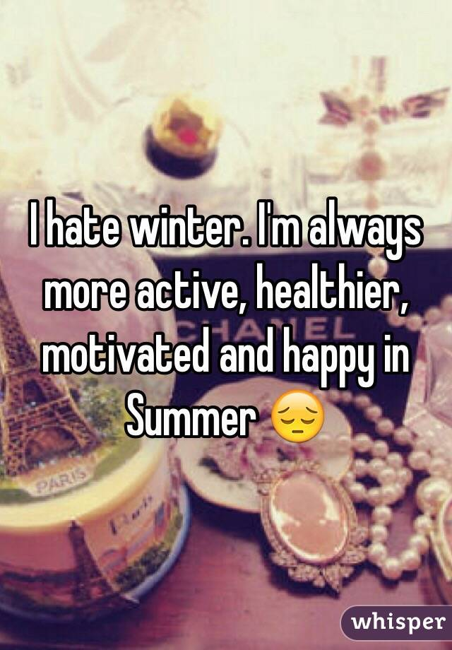 I hate winter. I'm always more active, healthier, motivated and happy in Summer 😔