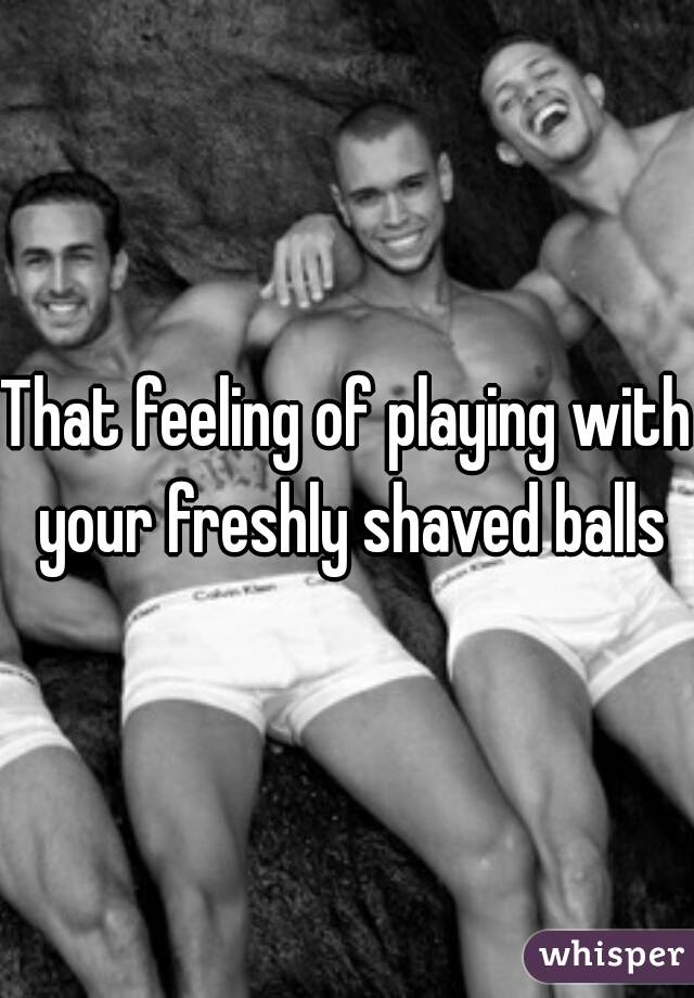That feeling of playing with your freshly shaved balls