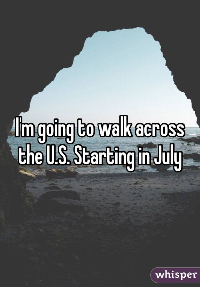 I'm going to walk across the U.S. Starting in July