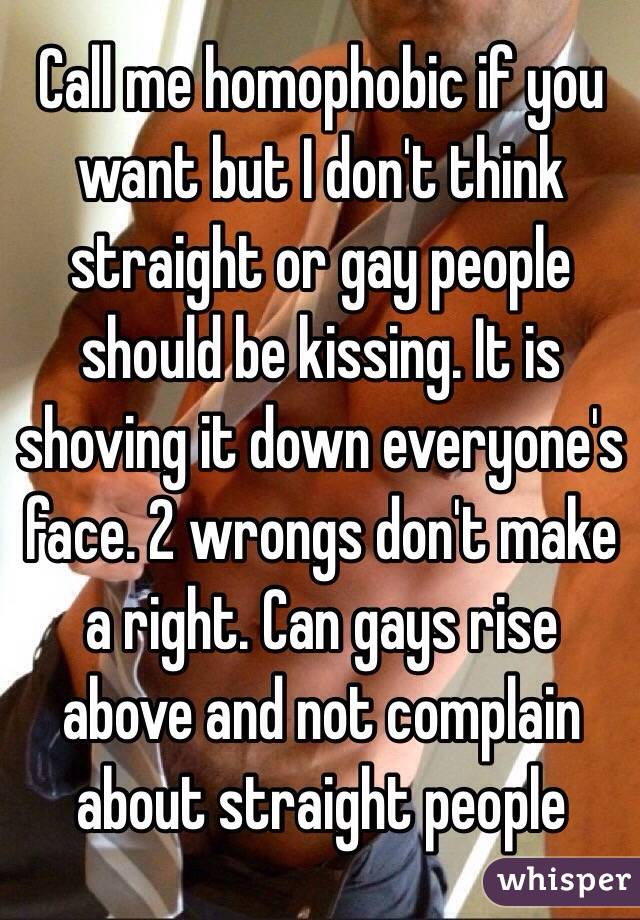 Call me homophobic if you want but I don't think straight or gay people should be kissing. It is shoving it down everyone's face. 2 wrongs don't make a right. Can gays rise above and not complain about straight people