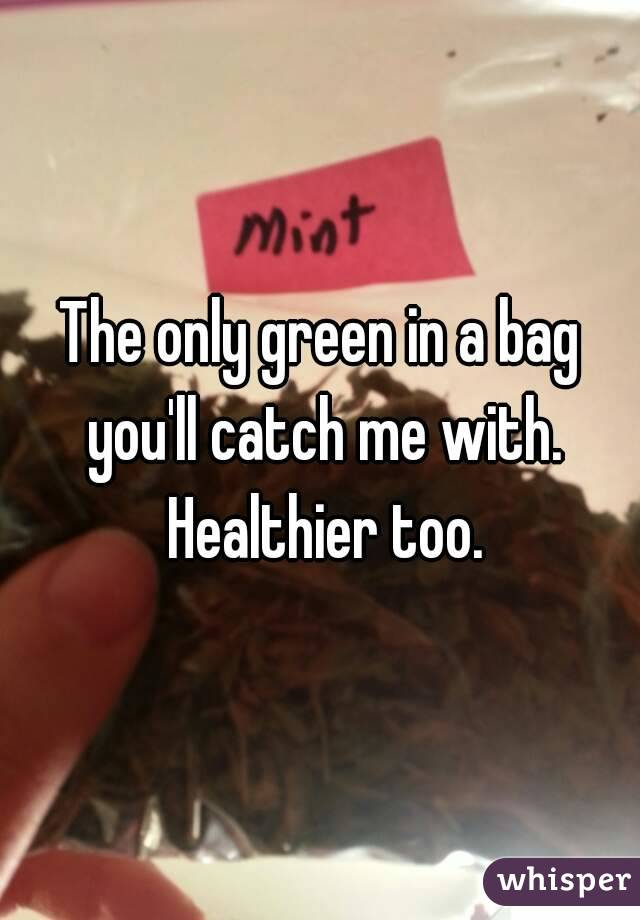 The only green in a bag you'll catch me with. Healthier too.