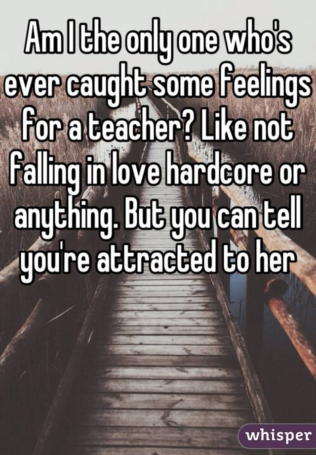 Am I the only one who's ever caught some feelings for a teacher? Like not falling in love hardcore or anything. But you can tell you're attracted to her