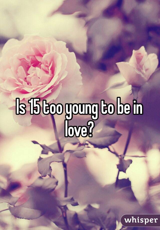 Is 15 too young to be in love?