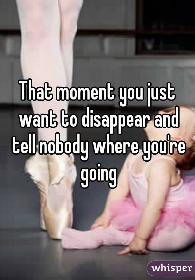 That moment you just want to disappear and tell nobody where you're going