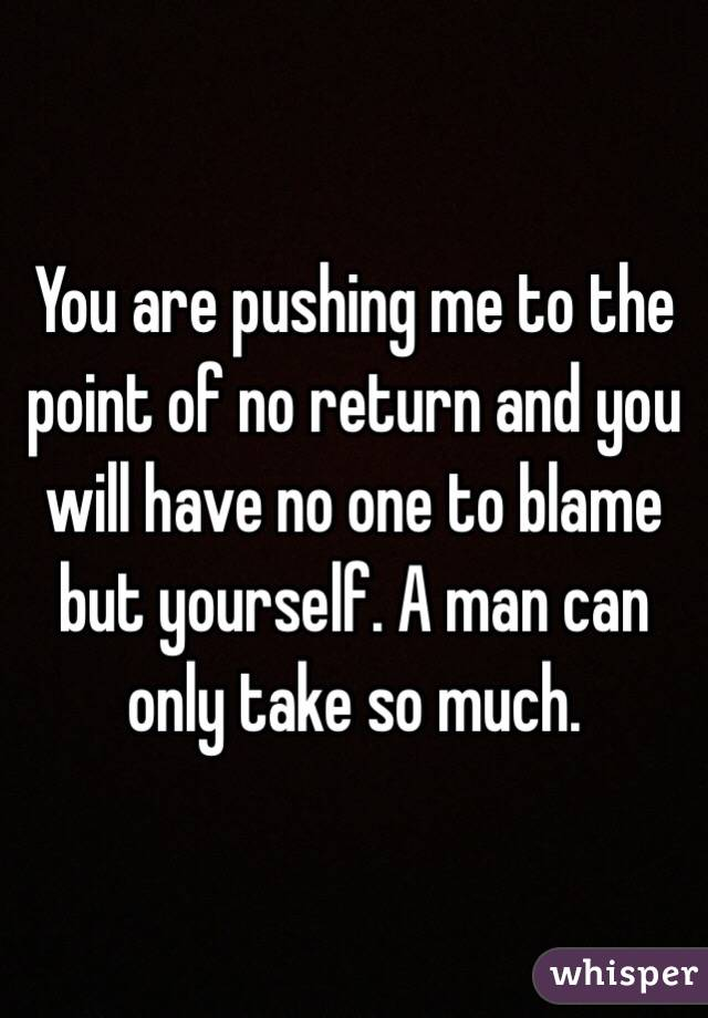 You are pushing me to the point of no return and you will have no one to blame but yourself. A man can only take so much.