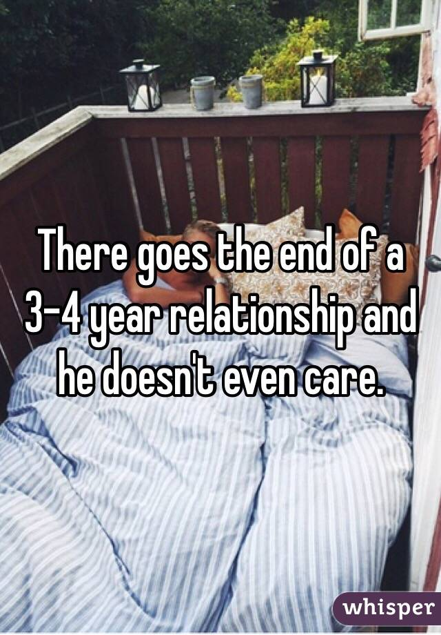 There goes the end of a 3-4 year relationship and he doesn't even care.