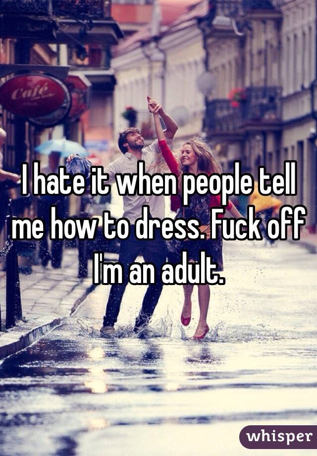 I hate it when people tell me how to dress. Fuck off I'm an adult.