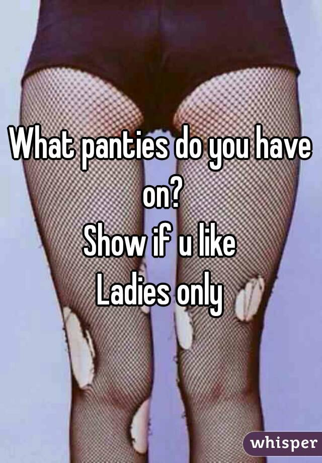 What panties do you have on? Show if u like Ladies only