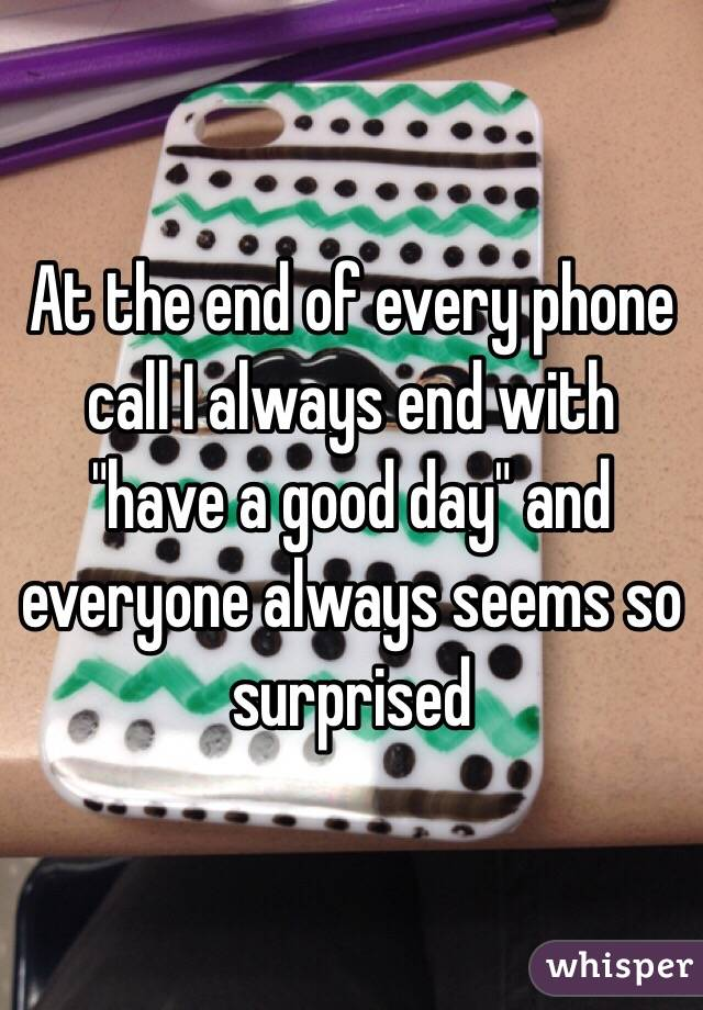 """At the end of every phone call I always end with """"have a good day"""" and everyone always seems so surprised"""