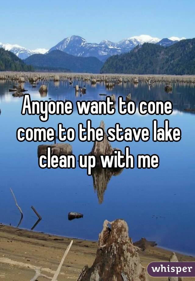 Anyone want to cone come to the stave lake clean up with me
