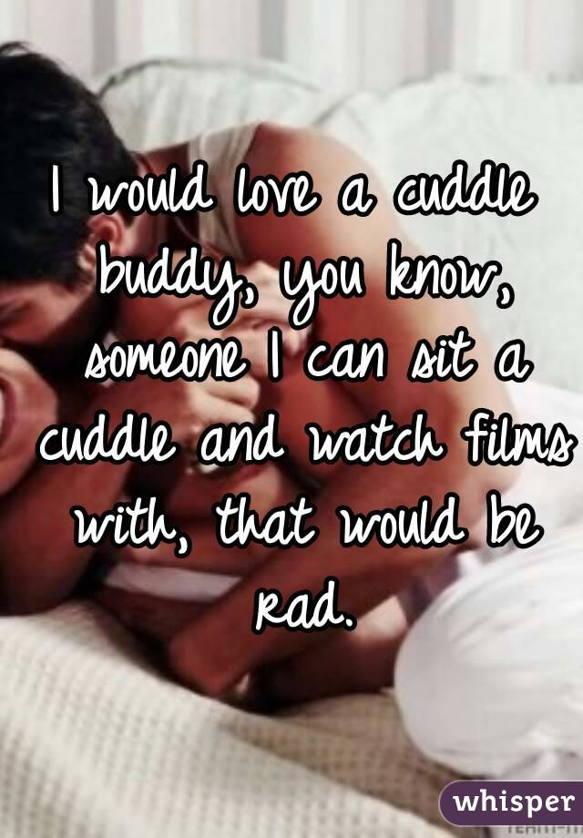 I would love a cuddle buddy, you know, someone I can sit a cuddle and watch films with, that would be rad.