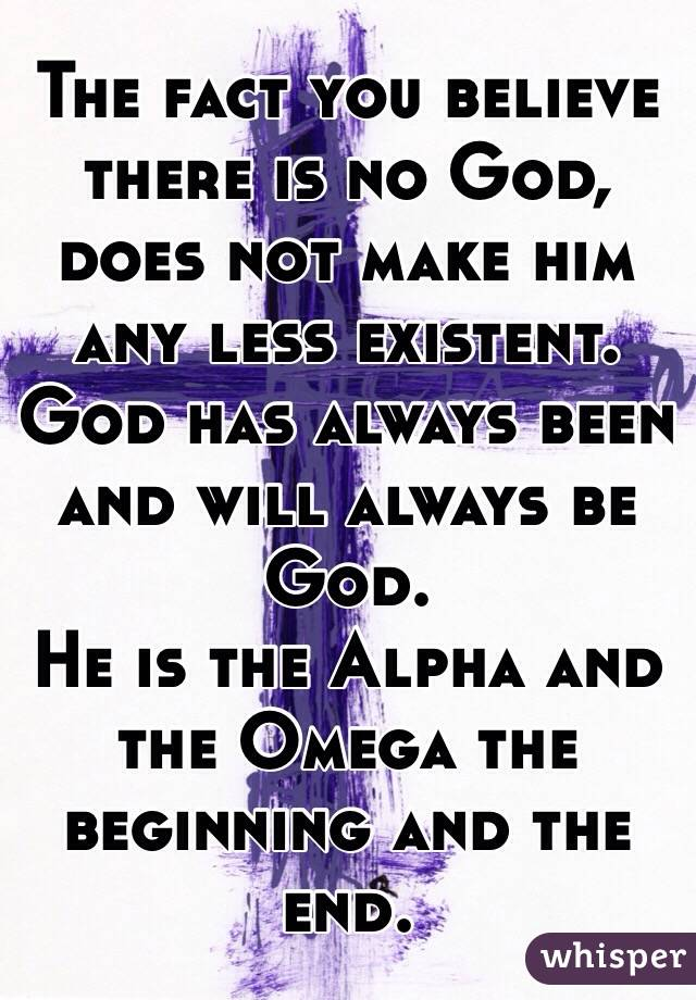 The fact you believe there is no God, does not make him any less existent. God has always been and will always be God. He is the Alpha and the Omega the beginning and the end.