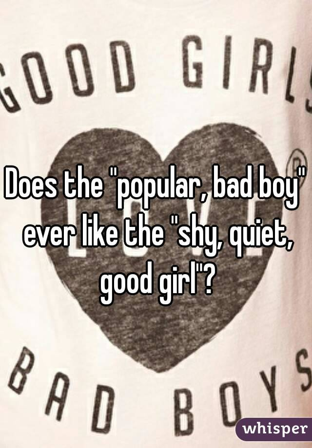 """Does the """"popular, bad boy"""" ever like the """"shy, quiet, good girl""""?"""