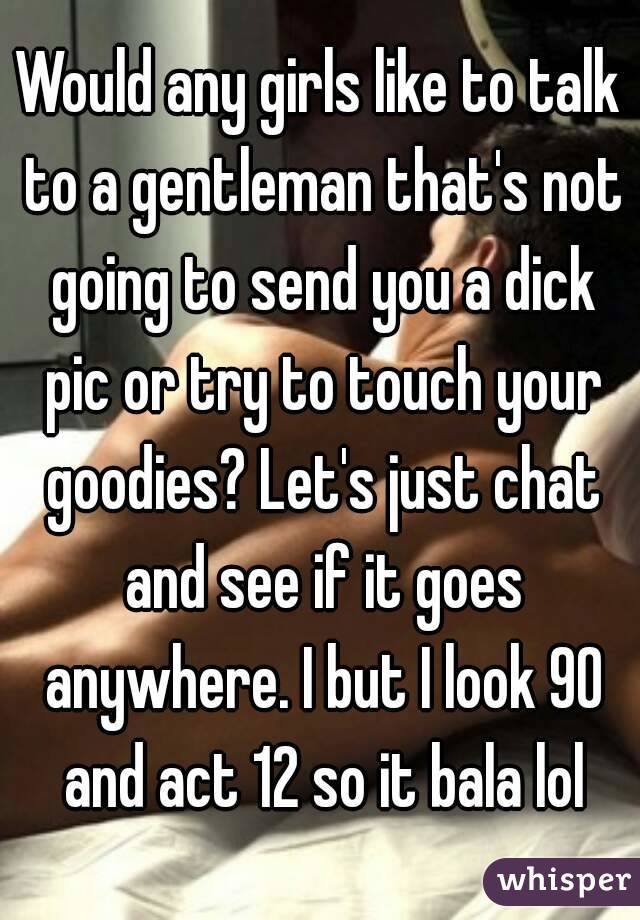 Would any girls like to talk to a gentleman that's not going to send you a dick pic or try to touch your goodies? Let's just chat and see if it goes anywhere. I but I look 90 and act 12 so it bala lol