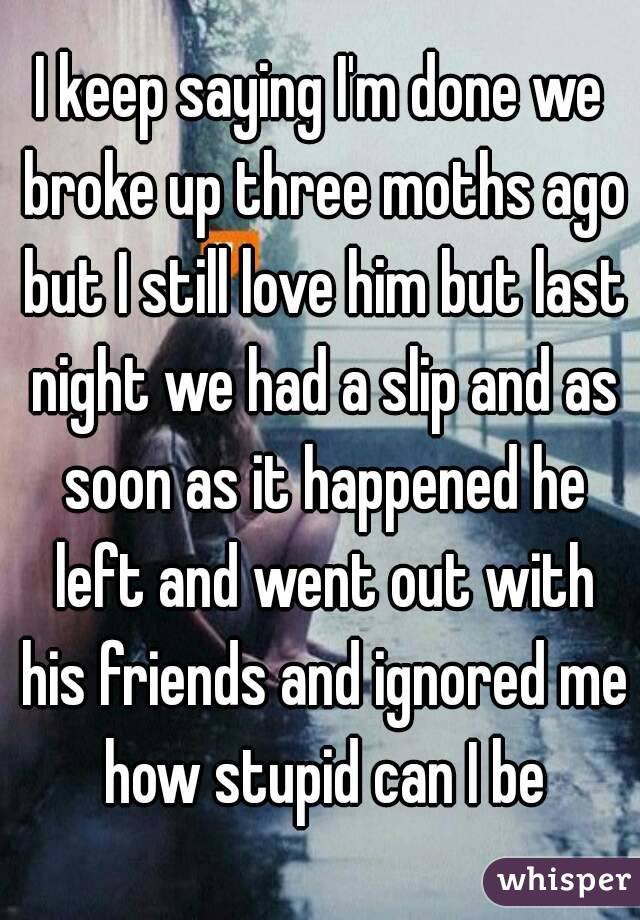 I keep saying I'm done we broke up three moths ago but I still love him but last night we had a slip and as soon as it happened he left and went out with his friends and ignored me how stupid can I be