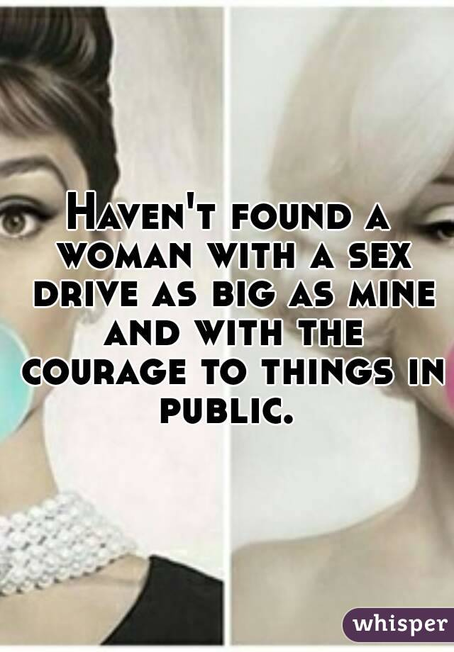 Haven't found a woman with a sex drive as big as mine and with the courage to things in public.