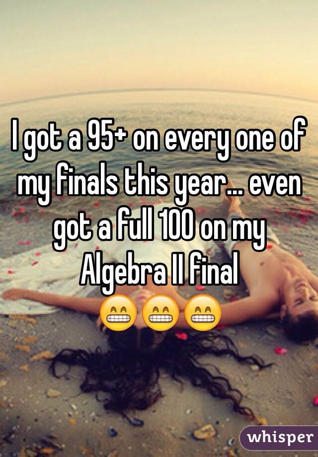 I got a 95+ on every one of my finals this year... even got a full 100 on my Algebra II final 😁😁😁