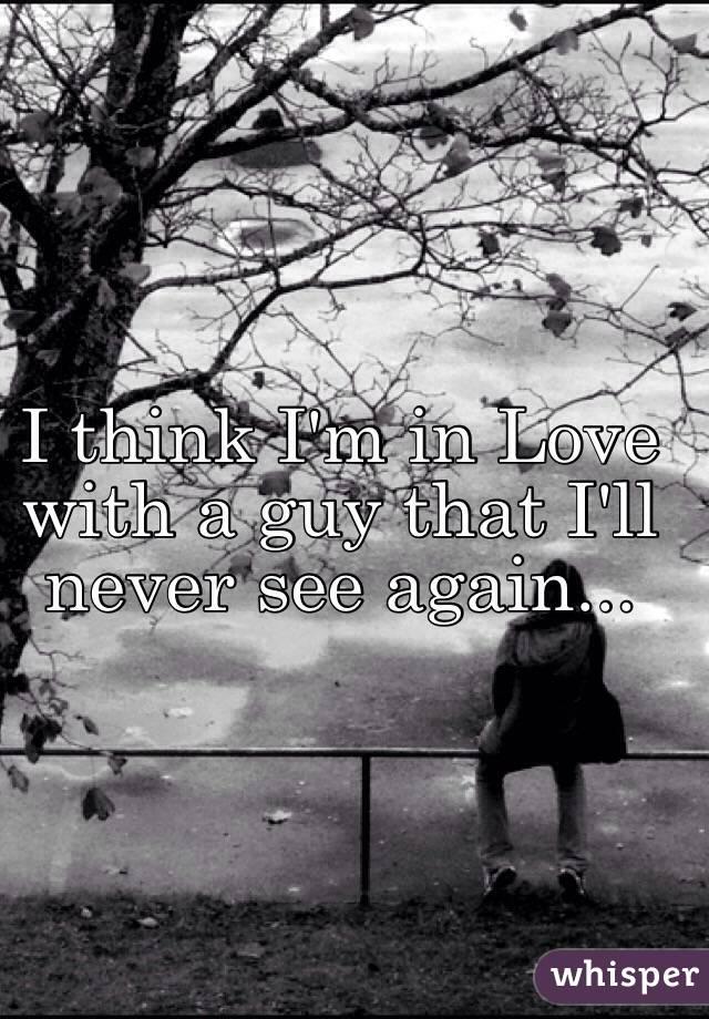 I think I'm in Love with a guy that I'll never see again...