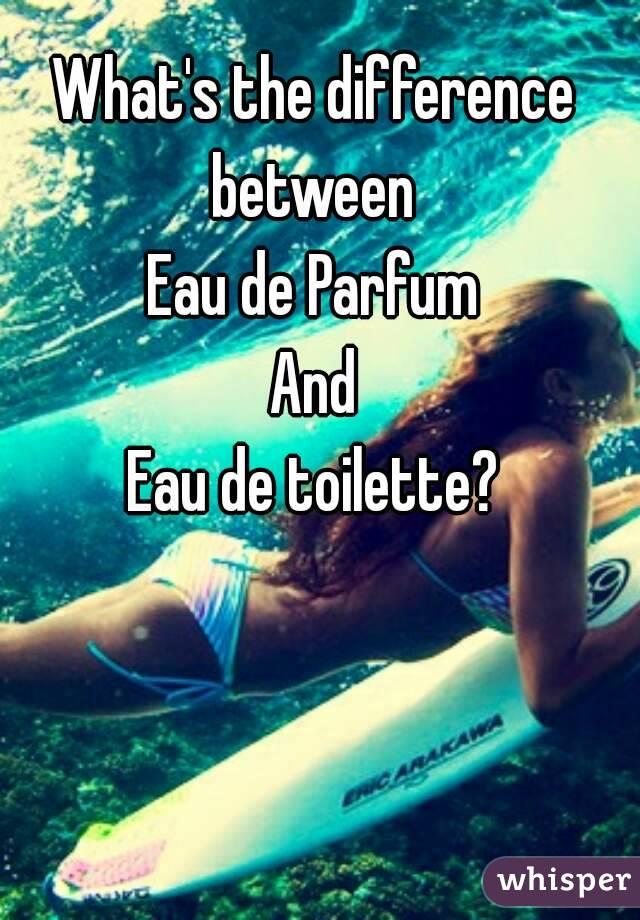 What's the difference between  Eau de Parfum And Eau de toilette?